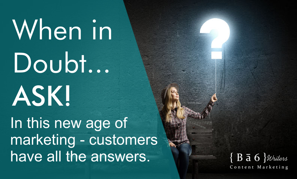 When In Doubt…Ask! In this new age of marketing your customers have all the answers.